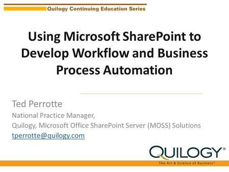 Using Microsoft SharePoint to Develop Workflow and Business Process Automation Ted Perrotte National Practice Manager, Quilogy, Microsoft Office SharePoint.