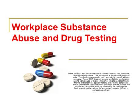 Workplace Substance Abuse and Drug Testing These handouts and documents with attachments are not final, complete, or definitive instruments. This information.