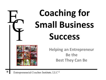 Entrepreneurial Coaches Institute, LLC © ® Coaching for Small Business Success Helping an Entrepreneur Be the Best They Can Be.