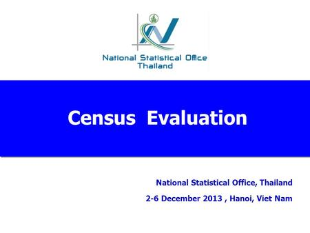 National Statistical Office, Thailand 2-6 December 2013, Hanoi, Viet Nam Census Evaluation.