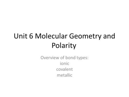 Unit 6 Molecular Geometry and Polarity Overview of bond types: ionic covalent metallic.