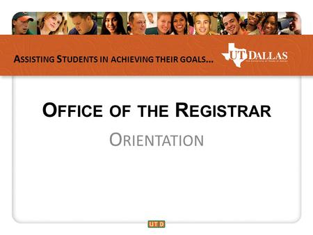 A SSISTING S TUDENTS IN ACHIEVING THEIR GOALS … O FFICE OF THE R EGISTRAR O RIENTATION.