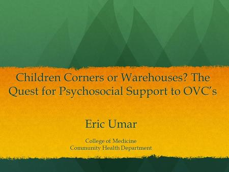 Children Corners or Warehouses? The Quest for Psychosocial Support to OVC's Eric Umar College of Medicine Community Health Department.