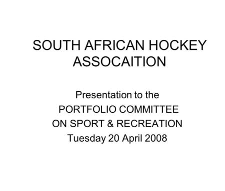 SOUTH AFRICAN HOCKEY ASSOCAITION Presentation to the PORTFOLIO COMMITTEE ON SPORT & RECREATION Tuesday 20 April 2008.