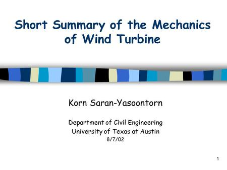 1 Short Summary of the Mechanics of Wind Turbine Korn Saran-Yasoontorn Department of Civil Engineering University of Texas at Austin 8/7/02.