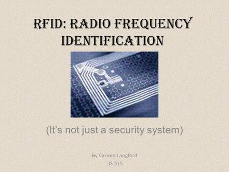 RFID: Radio Frequency Identification (It's not just a security system) By Carmin Langford LIS 515.