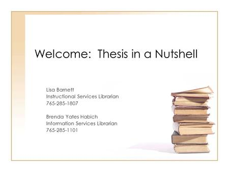 Welcome: Thesis in a Nutshell Lisa Barnett Instructional Services Librarian 765-285-1807 Brenda Yates Habich Information Services Librarian 765-285-1101.