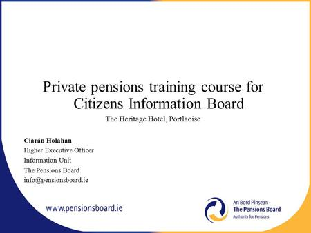 Private pensions training course for Citizens Information Board The Heritage Hotel, Portlaoise Ciarán Holahan Higher Executive Officer Information Unit.