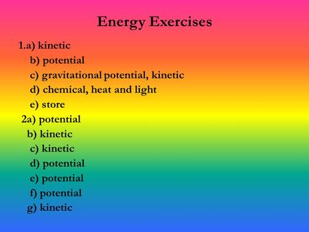 Energy Exercises 1.a) kinetic b) potential c) gravitational potential, kinetic d) chemical, heat and light e) store 2a) potential b) kinetic c) kinetic.