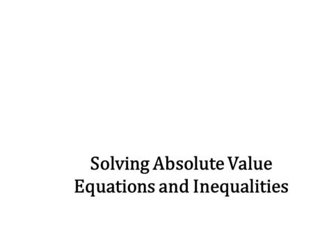 Solving Absolute Value Equations and Inequalities.