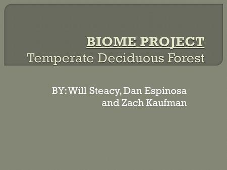 BY: Will Steacy, Dan Espinosa and Zach Kaufman. Temperate deciduous forest is a biome found in the eastern United States, Canada, southern South America,