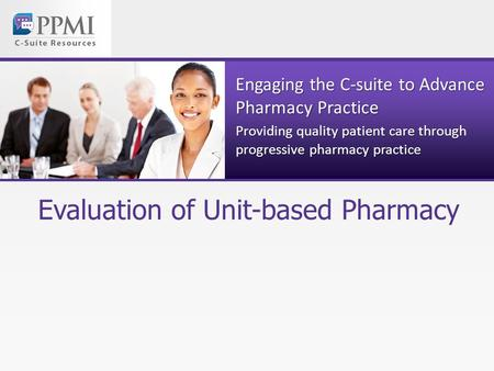Engaging the C-suite to Advance Pharmacy Practice Providing quality patient care through progressive pharmacy practice Evaluation of Unit-based Pharmacy.