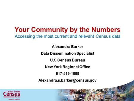 Your Community by the Numbers Accessing the most current and relevant Census data Alexandra Barker Data Dissemination Specialist U.S Census Bureau New.