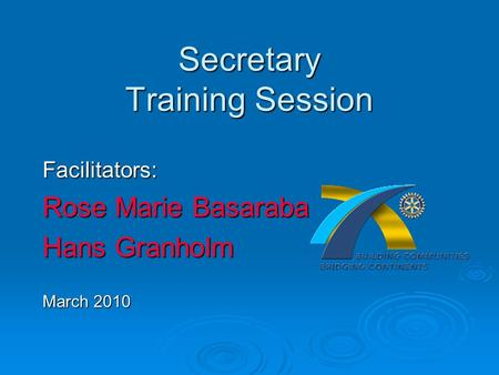 Secretary Training Session Facilitators: Rose Marie Basaraba Hans Granholm March 2010.