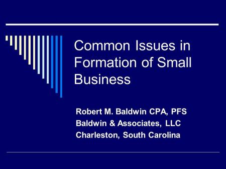 Common Issues in Formation of Small Business Robert M. Baldwin CPA, PFS Baldwin & Associates, LLC Charleston, South Carolina.