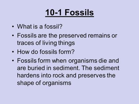 10-1 Fossils What is a fossil? Fossils are the preserved remains or traces of living things How do fossils form? Fossils form when organisms die and are.