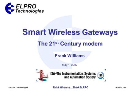 © ELPRO Technologies NORCAL ISA Think Wireless…Think ELRPO Wireless Gateways Smart Wireless Gateways The 21 st Century modem Frank Williams May 1, 2007.