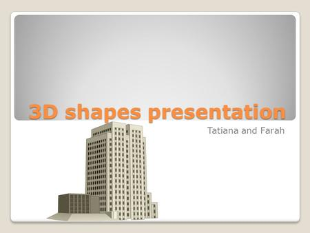 3D shapes presentation Tatiana and Farah My Definition A 3D shape has a volume a height a width a length and stands out.