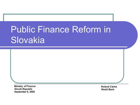 Public Finance Reform in Slovakia Roland Clarke World Bank Ministry of Finance Slovak Republic September 6, 2005.