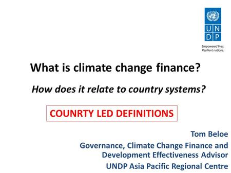 What is climate change finance? Tom Beloe Governance, Climate Change Finance and Development Effectiveness Advisor UNDP Asia Pacific Regional Centre How.