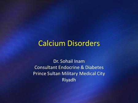 Calcium Disorders Dr. Sohail Inam Consultant Endocrine & Diabetes Prince Sultan Military Medical City Riyadh.