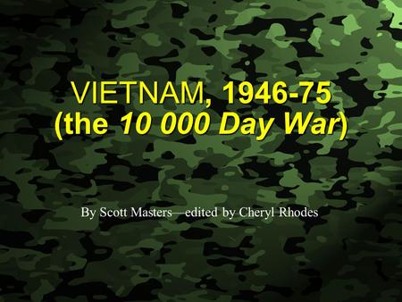 Slide 1 VIETNAM, 1946-75 (the 10 000 Day War) By Scott Masters—edited by Cheryl Rhodes.