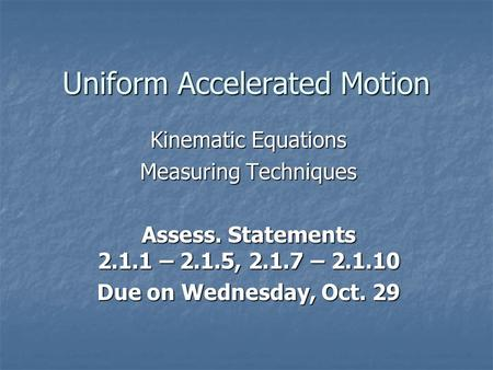 Uniform Accelerated Motion Kinematic Equations Measuring Techniques Assess. Statements 2.1.1 – 2.1.5, 2.1.7 – 2.1.10 Due on Wednesday, Oct. 29.