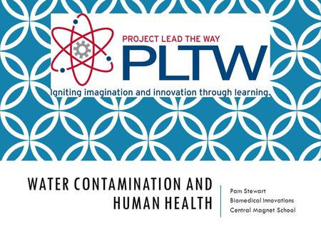 WATER CONTAMINATION AND HUMAN HEALTH Pam Stewart Biomedical Innovations Central Magnet School.