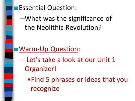 ■ Essential Question: – What was the significance of the Neolithic Revolution? ■ Warm-Up Question: – Let's take a look at our Unit 1 Organizer! Find 5.