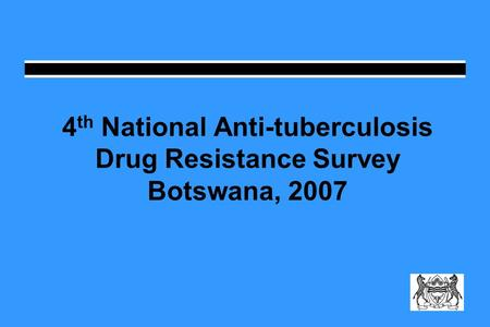 4 th National Anti-tuberculosis Drug Resistance Survey Botswana, 2007.