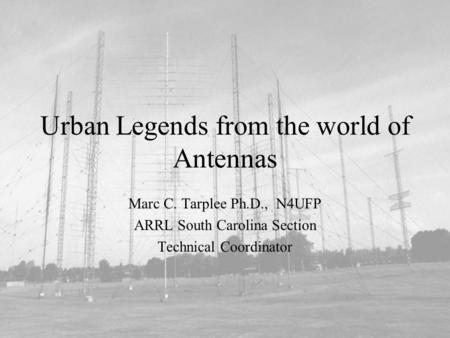 Urban Legends from the world of Antennas Marc C. Tarplee Ph.D., N4UFP ARRL South Carolina Section Technical Coordinator.