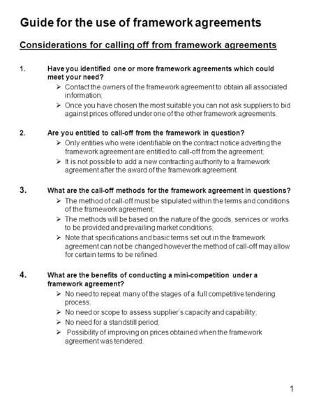 1 Guide for the use of framework agreements Considerations for calling off from framework agreements 1.Have you identified one or more framework agreements.