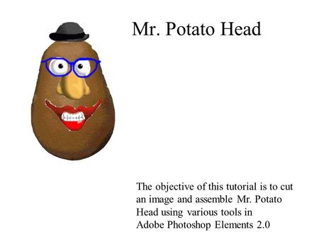Mr. Potato Head The objective of this tutorial is to cut an image and assemble Mr. Potato Head using various tools in Adobe Photoshop Elements 2.0.