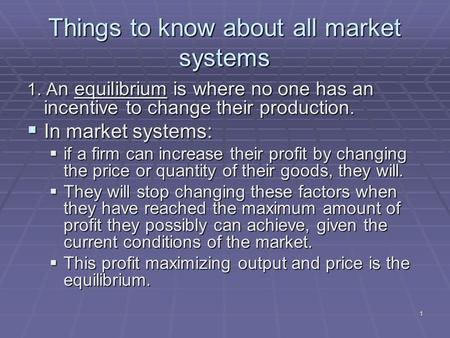 1 Things to know about all market systems 1. A n equilibrium is where no one has an incentive to change their production.  In market systems:  if a firm.