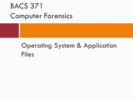 Operating System & Application Files BACS 371 Computer Forensics.