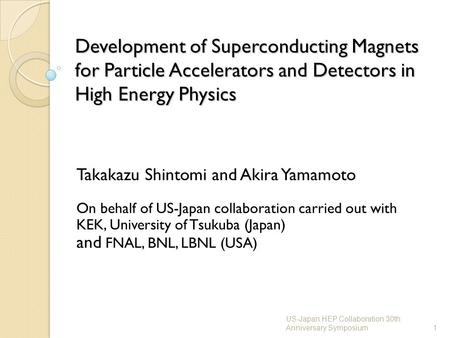 Development of Superconducting Magnets for Particle Accelerators and Detectors in High Energy Physics Takakazu Shintomi and Akira Yamamoto On behalf of.
