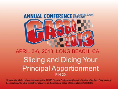 2013 CASBO ANNUAL CONFERENCE & SCHOOL BUSINESS EXPO Slicing and Dicing Your Principal Apportionment FIN-20 APRIL 3-6, 2013, LONG BEACH, CA These materials.