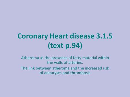 Coronary Heart disease 3.1.5 (text p.94) Atheroma as the presence of fatty material within the walls of arteries. The link between atheroma and the increased.