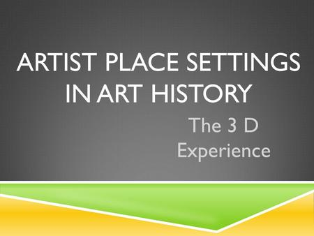 ARTIST PLACE SETTINGS IN ART HISTORY The 3 D Experience.