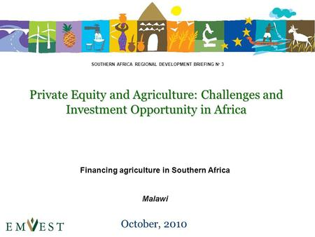 Private Equity and Agriculture: Challenges and Investment Opportunity in Africa October, 2010 Financing agriculture in Southern Africa Malawi SOUTHERN.
