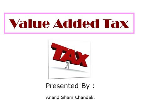 Value Added Tax Presented By : Anand Sham Chandak.