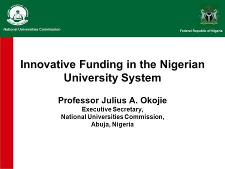 Innovative Funding in the Nigerian University System Professor Julius A. Okojie Executive Secretary, National Universities Commission, Abuja, Nigeria.