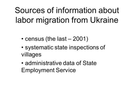 Sources of information about labor migration from Ukraine census (the last – 2001) systematic state inspections of villages administrative data of State.