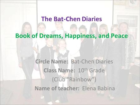 "The Bat-Chen Diaries Book of Dreams, Happiness, and Peace Circle Name: Bat-Chen Diaries Class Name: 10 th Grade (Club ""Rainbow"") Name of teacher: Elena."