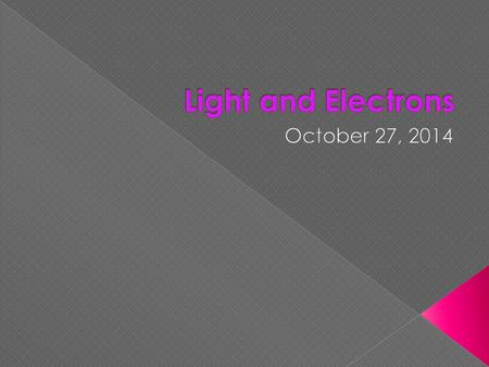 Light and Electrons October 27, 2014.