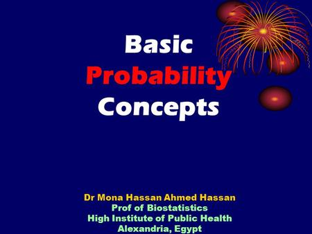 Basic Probability Concepts Dr Mona Hassan Ahmed Hassan Prof of Biostatistics High Institute of Public Health Alexandria, Egypt.