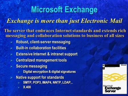 Microsoft Exchange Exchange is more than just Electronic Mail The server that embraces Internet standards and extends rich messaging and collaboration.