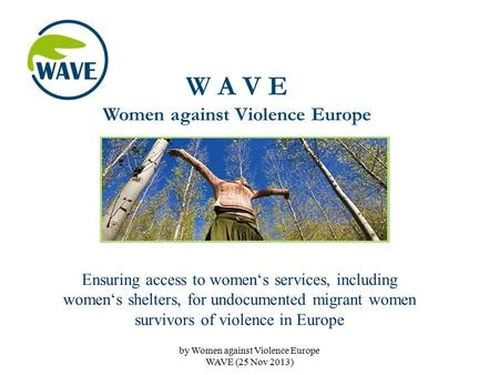W A V E Women against Violence Europe Ensuring access to women's services, including women's shelters, for undocumented migrant women survivors of violence.