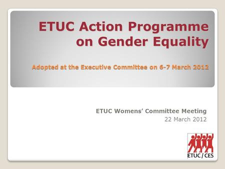 ETUC Action Programme on Gender Equality Adopted at the Executive Committee on 6-7 March 2012 ETUC Womens' Committee Meeting 22 March 2012.