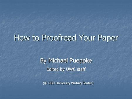 How to Proofread Your Paper By Michael Pueppke Edited by UWC staff (© DBU University Writing Center)
